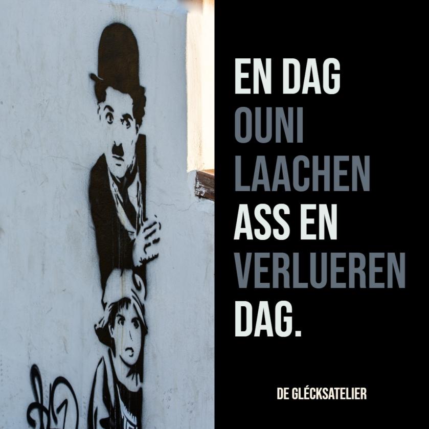 En Dag ouni Laachen ass en verlueren Dag. Ein Tag ohne Lächeln ist ein verlorener Tag. A day without a smile is a day wasted. Charlie Chaplin