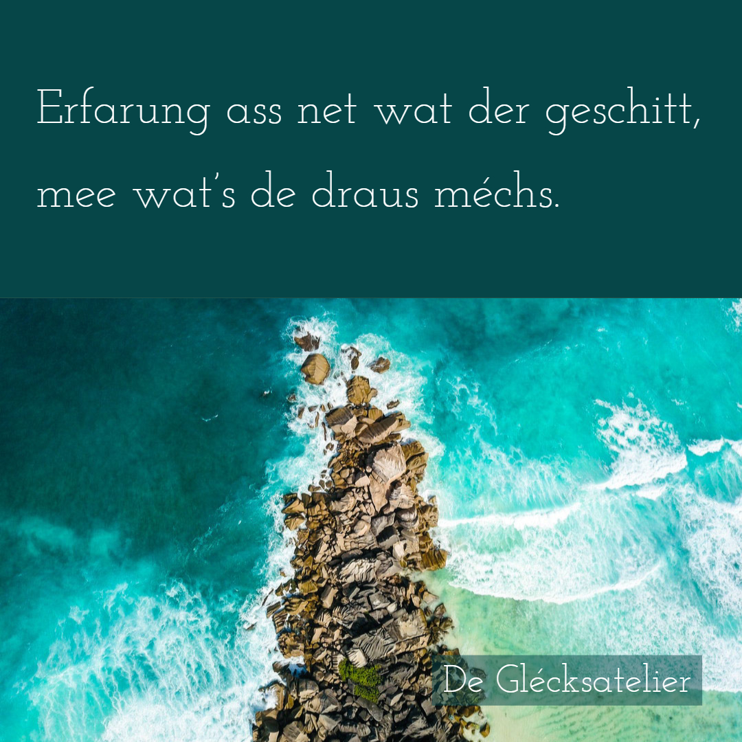 Erfarung ass net wat der geschitt, mee dat wat's de draus méchs. Erfahrung ist nicht, was einen Menschen widerfährt. Sondern was er daraus macht. Experience is not what happens to you; it's what you do with what happens to you.	Aldous Huxley.
