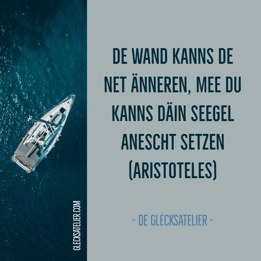 De Wand kanns de net änneren, mee du kanns däin Seegel anescht setzen. Wir können den Wind nicht ändern, aber die Segel anders setzen. We cannot direct the wind. But we can adjust the sails. Aristoteles