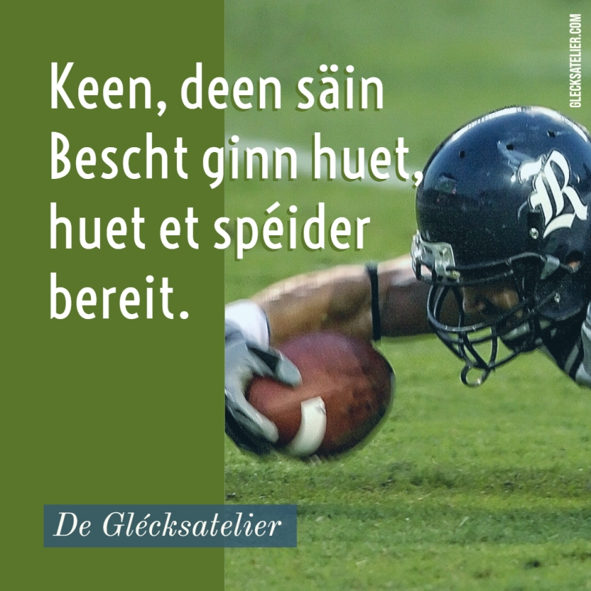 Keen, deen säin Bescht ginn huet, huet et spéider bereit. Niemand, der sein Bestes gegeben hat, hat es später bereut. Nobody who ever gave his best regretted it. George Halas