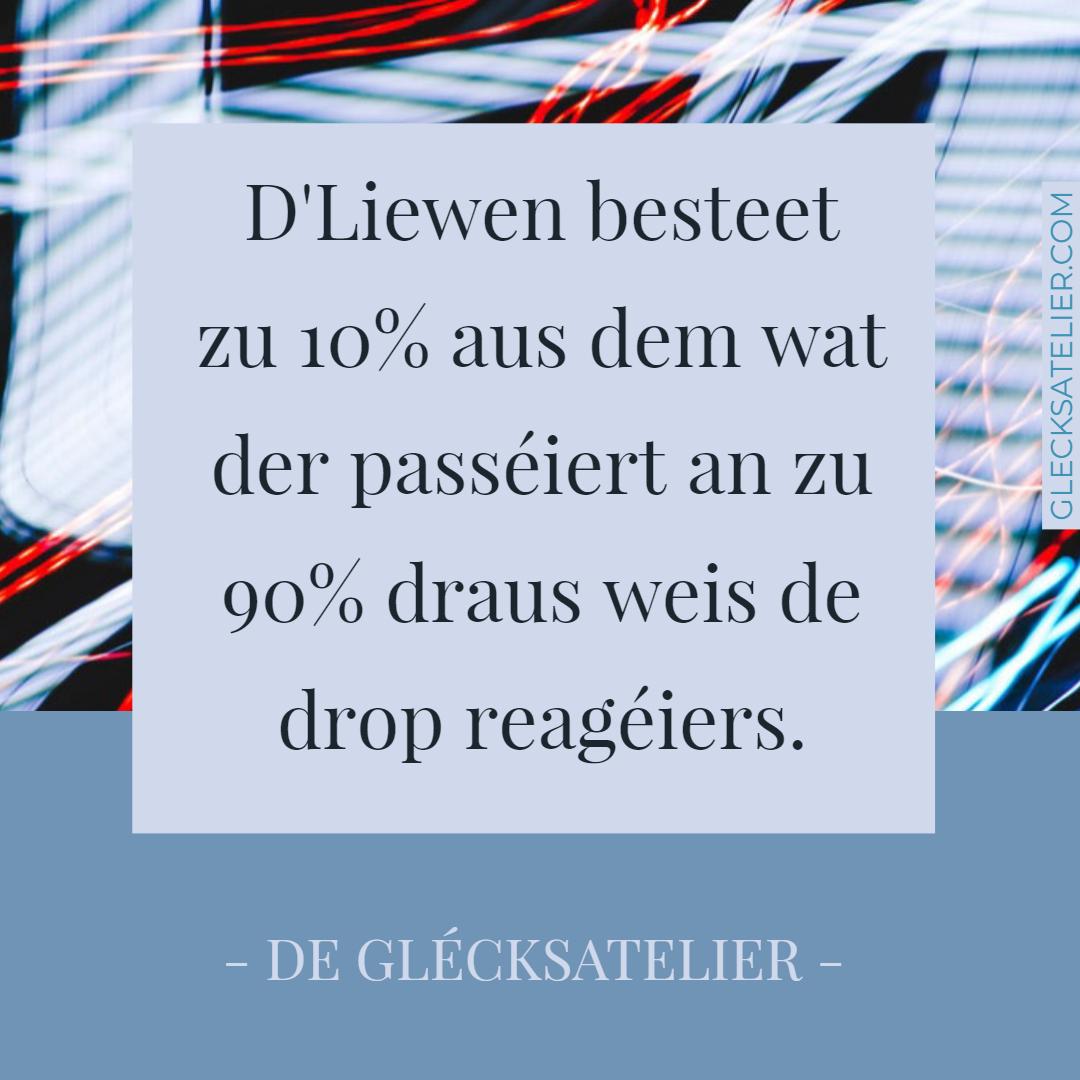 D'Liewen besteet zu 10% aus dem wat der passéiert an zu 90% draus weis de drop reagéiers. Das Leben besteht zu 10% daraus, was Dir passiert, und zu 90% daraus, wie Du darauf reagierst. Life is 10% what happens to you and 90% how you react to it. Charles R. Swindoll