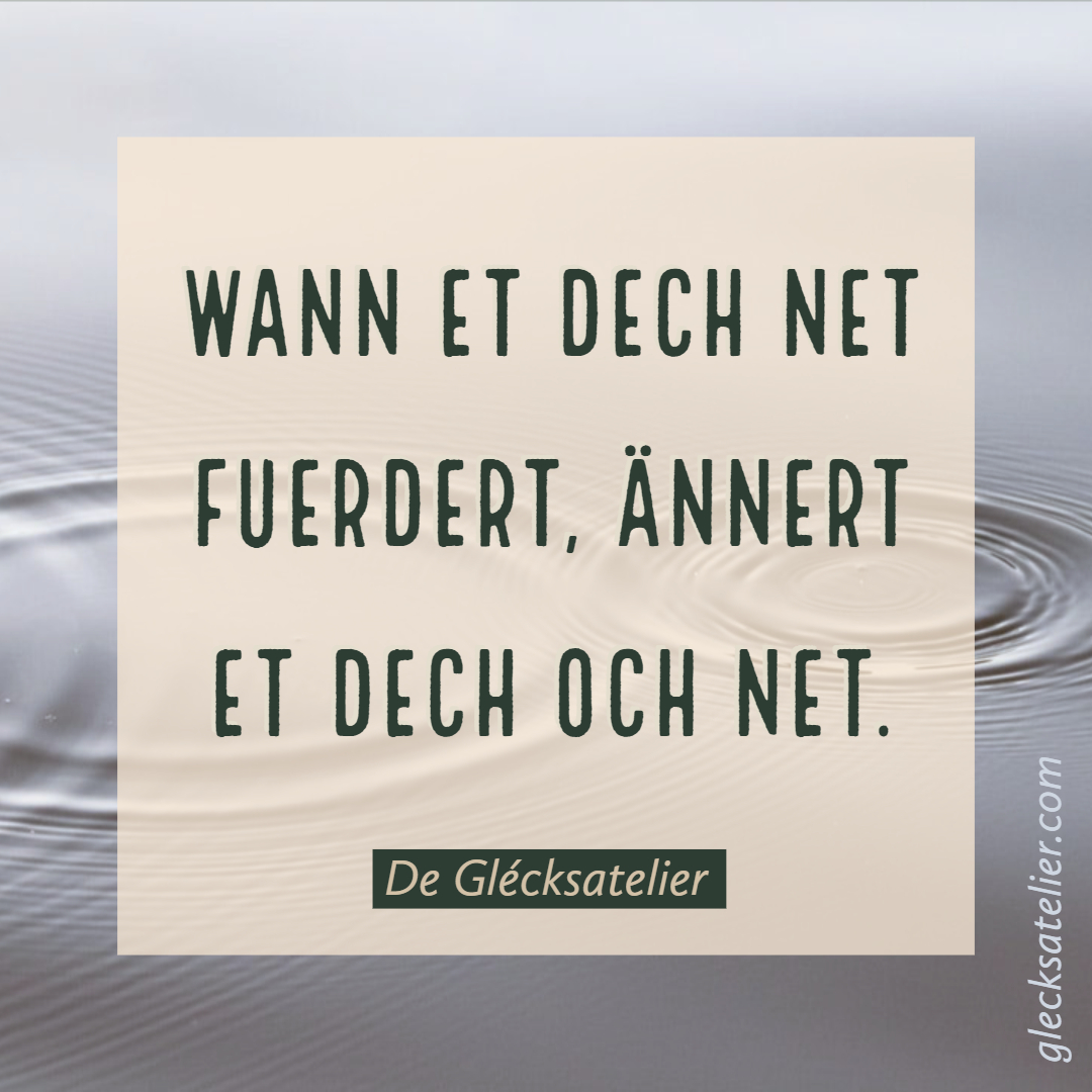 Wann et dech net fuerdert, ännert et dech och net. Wenn es dich nicht fordert, verändert es dich auch nicht. If it doesn't challenge you, it doesn't change you. Fred DeVito