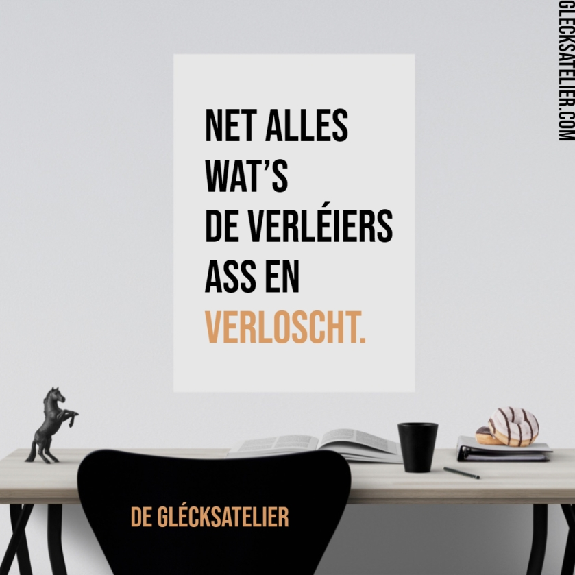 Net alles wat's de verléiers ass en Verloscht. Nicht alles was du verlierst, ist ein Verlust. Not everything you lose is a loss.