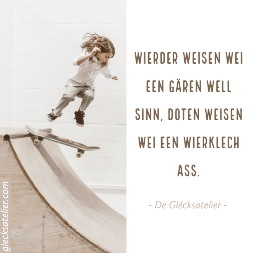 Wierder weisen wei een gären well sinn, Doten weisen wei een wierklech ass. Worte zeigen, wie jemand gern wäre. Taten zeigen wie er wirklich ist. Actions prove who someone is; words just prove who they want to be.