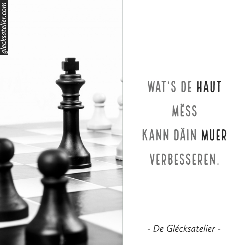 Wat's de haut mëss kann däin muer verbesseren. Was du heute tust, kann dein Morgen verbessern. What you do today can improve all your tomorrows. Ralph Marston