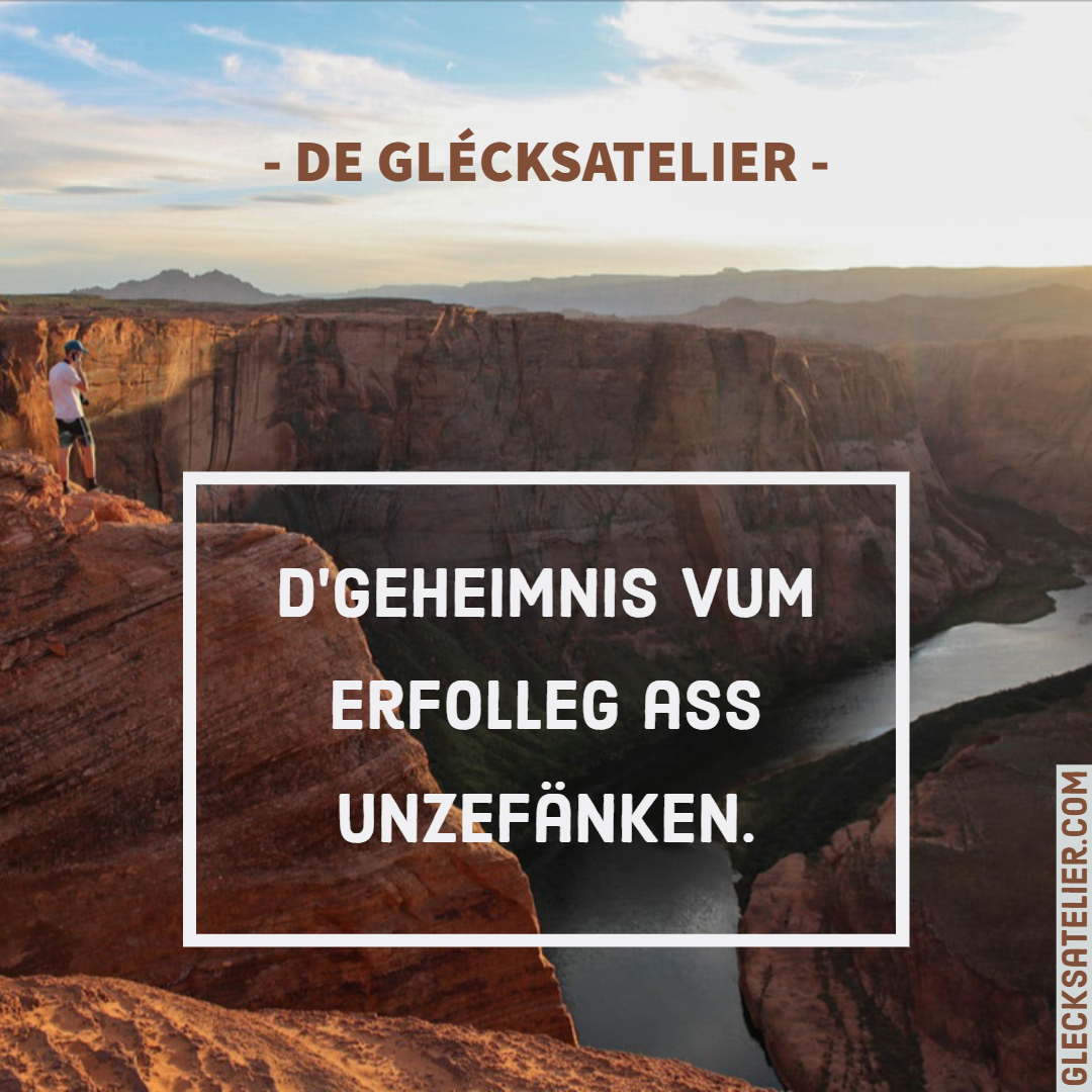 D'Geheimnis vum Erfolleg ass unzefänken. Das Geheimnis des Erfolgs ist anzufangen. The secret of getting ahead is getting started. Mark Twain